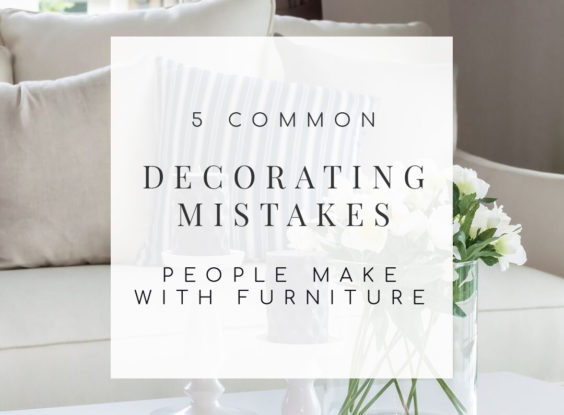 Are You Making These 5 Decorating Mistakes with Your Furniture?