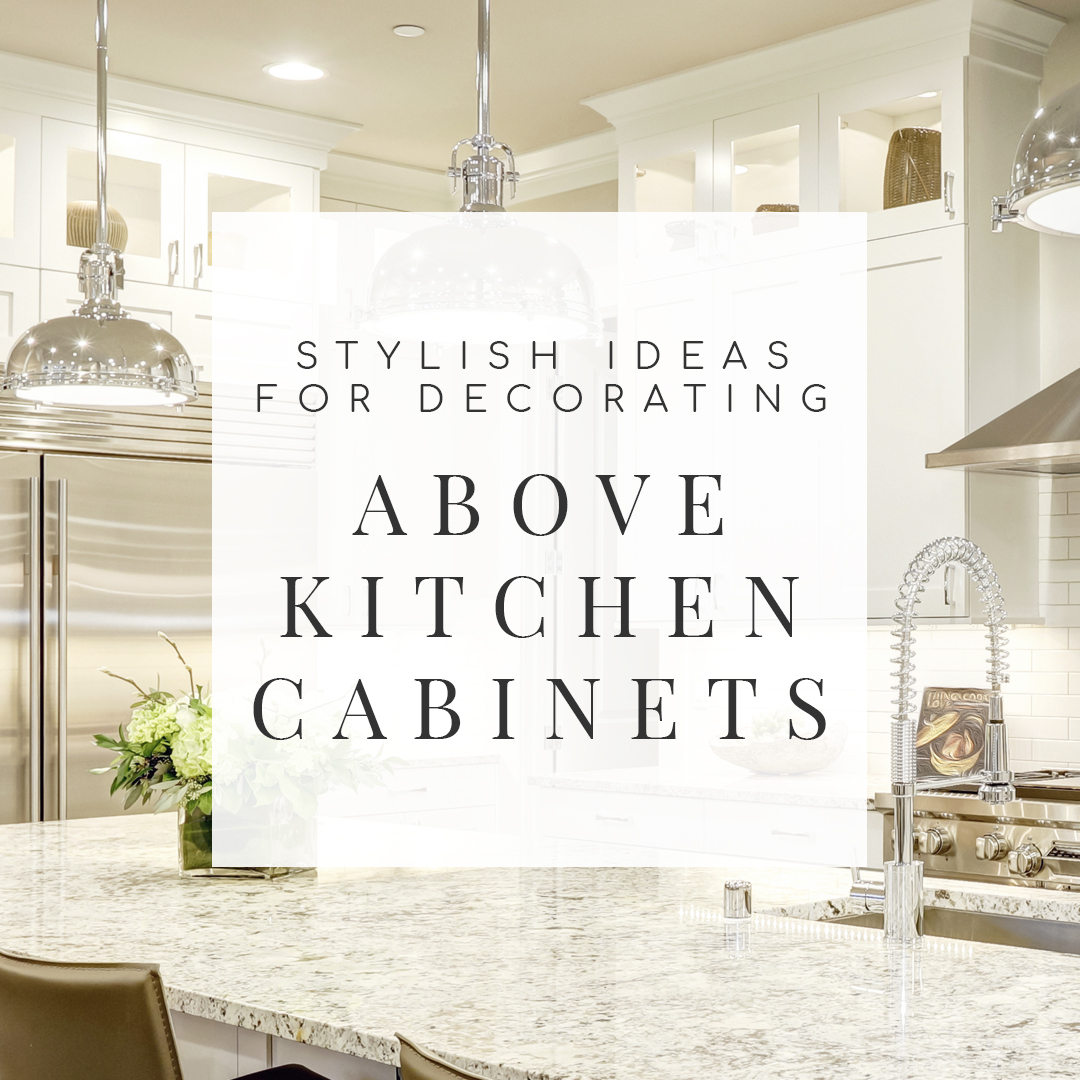 Space Above Kitchen Cabinets: 10 Stylish Ideas For Decorating Above Kitchen Cabinets