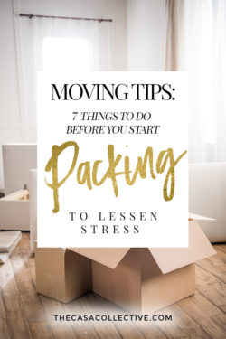 Whether you're moving across town or across the country, there are certain things you can do to alleviate some of the stress and make things easier for you. I'm sharing 7 simple moving tips on what to do before you even start packing the first box. These tips will help you get organized from the onset and keep you on track. | TheCasaCollective.com | #movingtips #beforeyoustartpacking #preparingtomove #movingpreparations