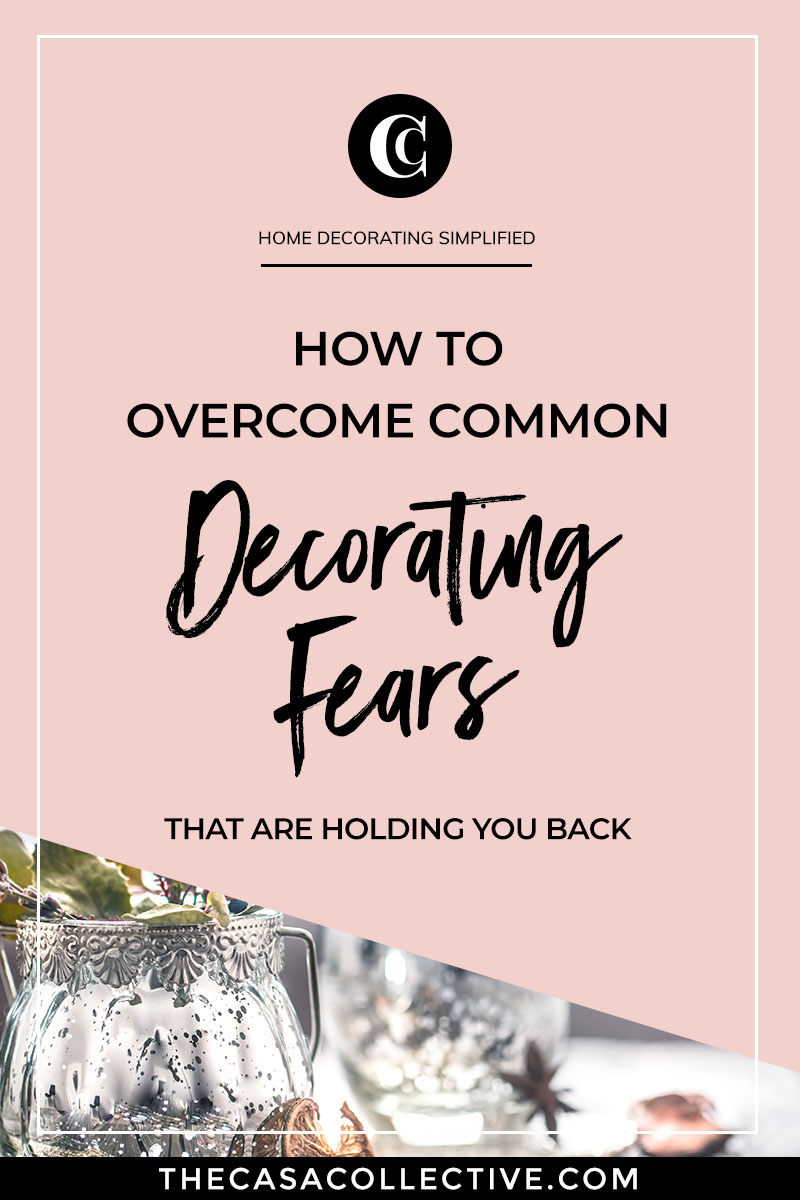 Could fear be what's holding you back from starting or finishing the process of decorating your home? Find out if any of these common decorating fears are getting in your way. | TheCasaCollective.com | #decoratingfears #interiordecorating #interiordesign #decoratingblog #interdesignblog #interiordecoratingblog #interiordecoratingtips #interiordesigntips
